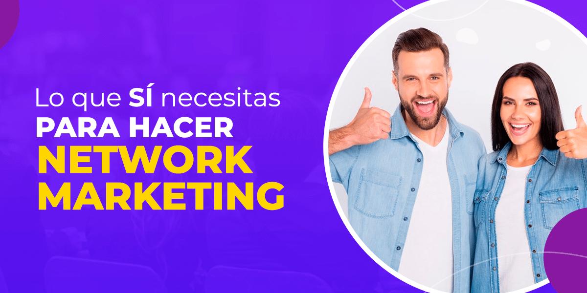 Lo que sí necesitas para hacer Network Marketing
